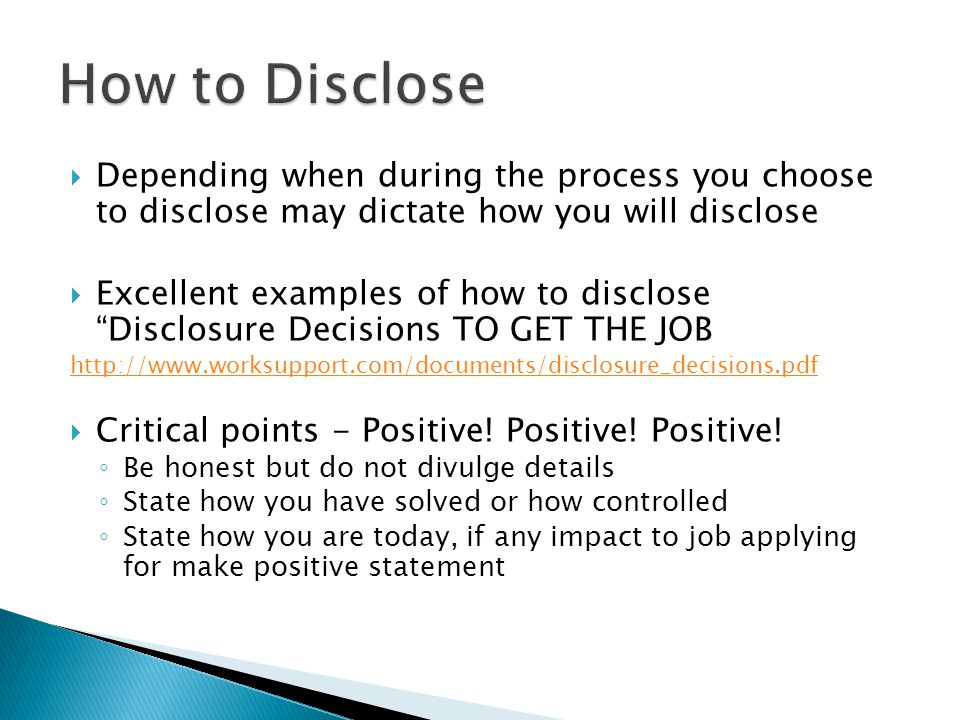  Depending when during the process you choose to disclose may dictate how you will disclose  Excellent examples of how to disclose Disclosure Decisions TO GET THE JOB http://www.worksupport.com/documents/disclosure_decisions.pdf  Critical points - Positive.