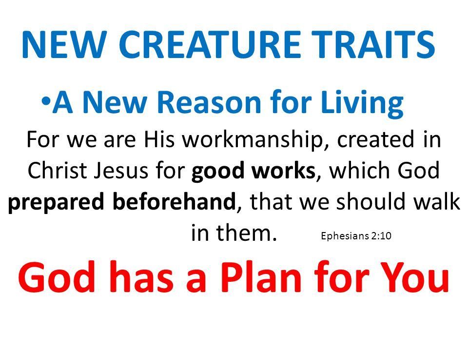 NEW CREATURE TRAITS A New Reason for Living For we are His workmanship, created in Christ Jesus for good works, which God prepared beforehand, that we