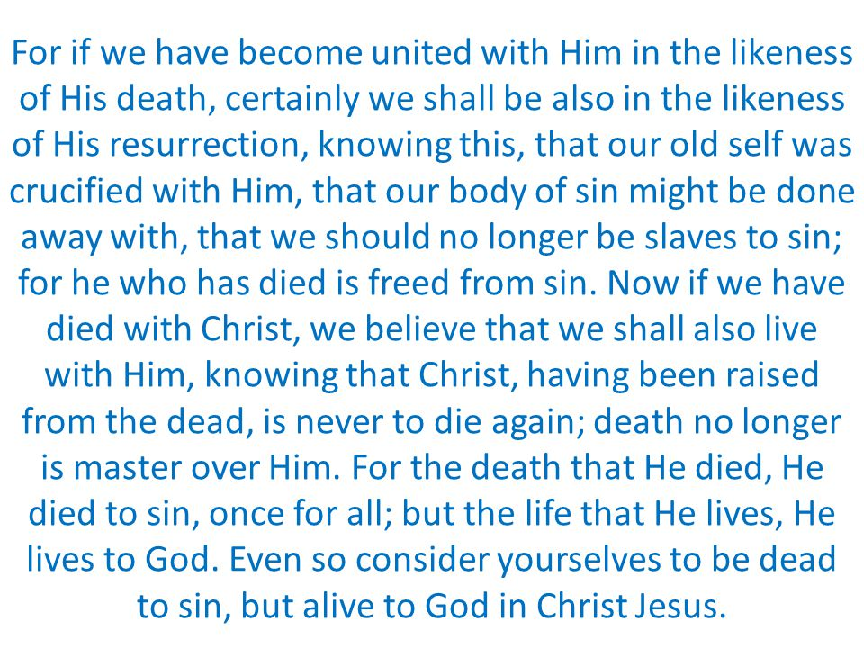 For if we have become united with Him in the likeness of His death, certainly we shall be also in the likeness of His resurrection, knowing this, that