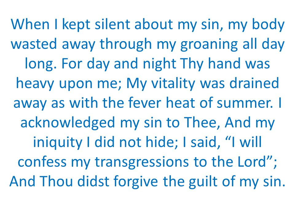 When I kept silent about my sin, my body wasted away through my groaning all day long. For day and night Thy hand was heavy upon me; My vitality was d