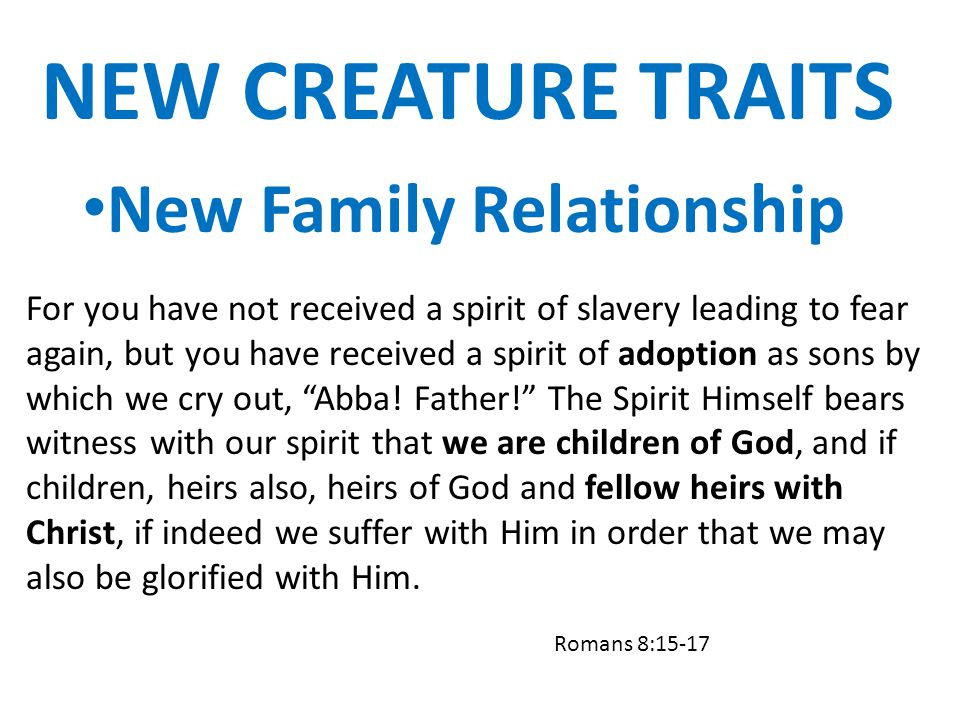 NEW CREATURE TRAITS New Family Relationship For you have not received a spirit of slavery leading to fear again, but you have received a spirit of ado