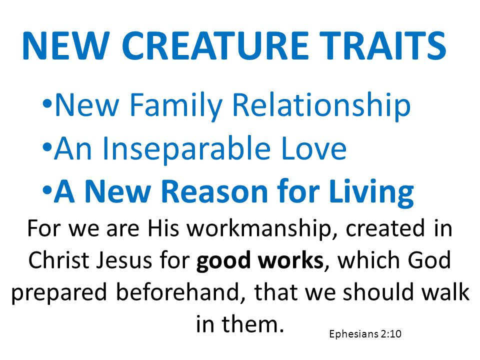 NEW CREATURE TRAITS New Family Relationship An Inseparable Love A New Reason for Living For we are His workmanship, created in Christ Jesus for good w