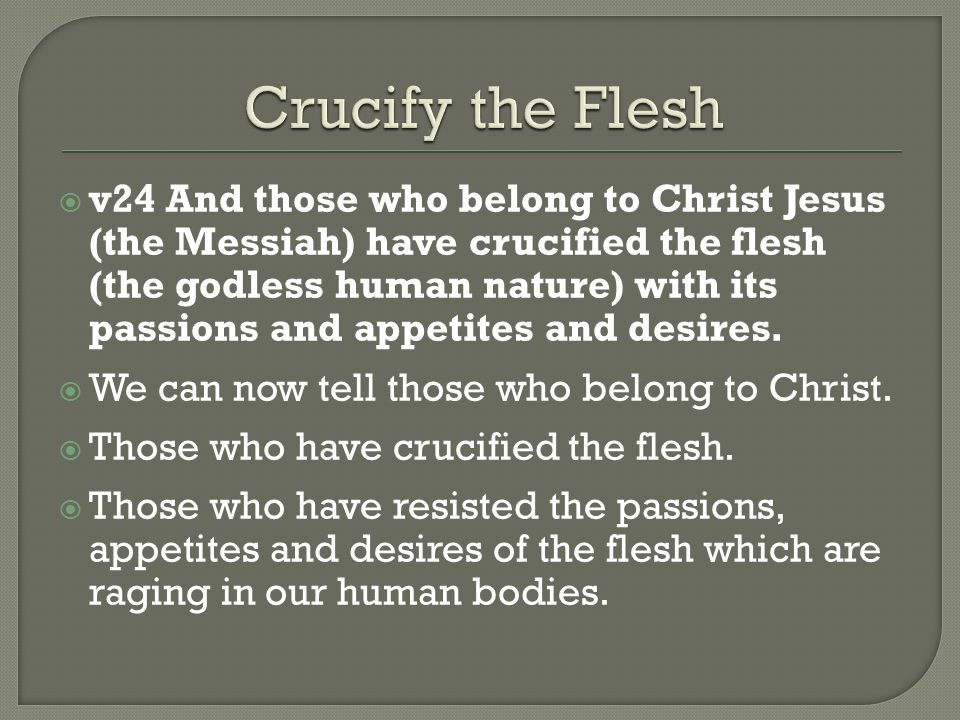  v24 And those who belong to Christ Jesus (the Messiah) have crucified the flesh (the godless human nature) with its passions and appetites and desires.