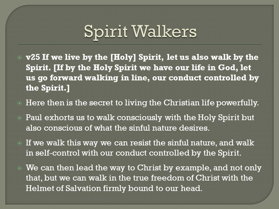  v25 If we live by the [Holy] Spirit, let us also walk by the Spirit. [If by the Holy Spirit we have our life in God, let us go forward walking in li