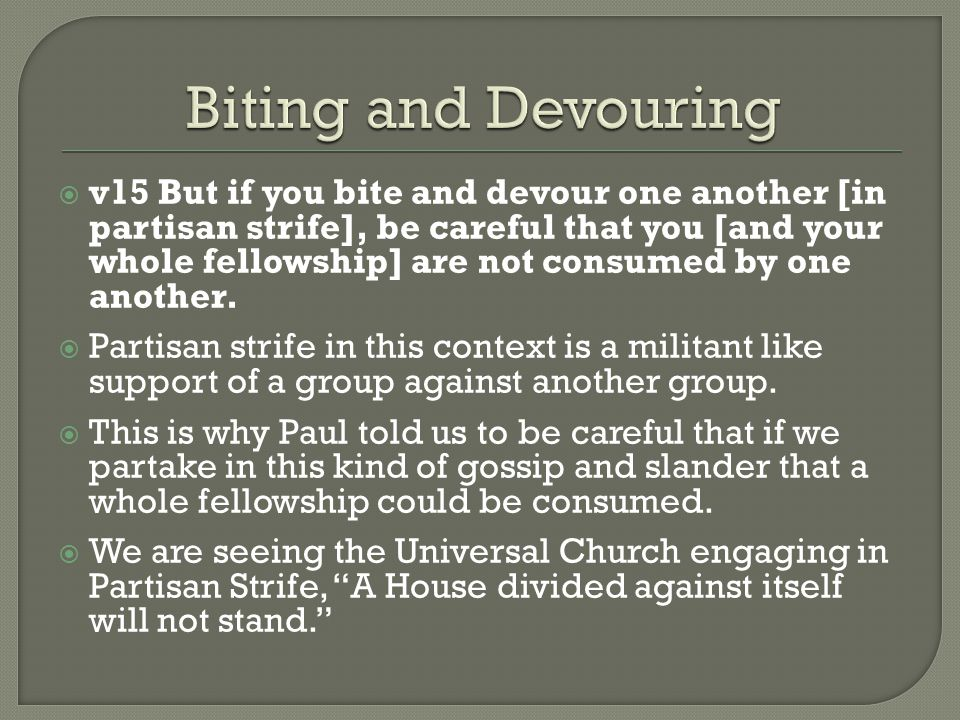  v15 But if you bite and devour one another [in partisan strife], be careful that you [and your whole fellowship] are not consumed by one another. 