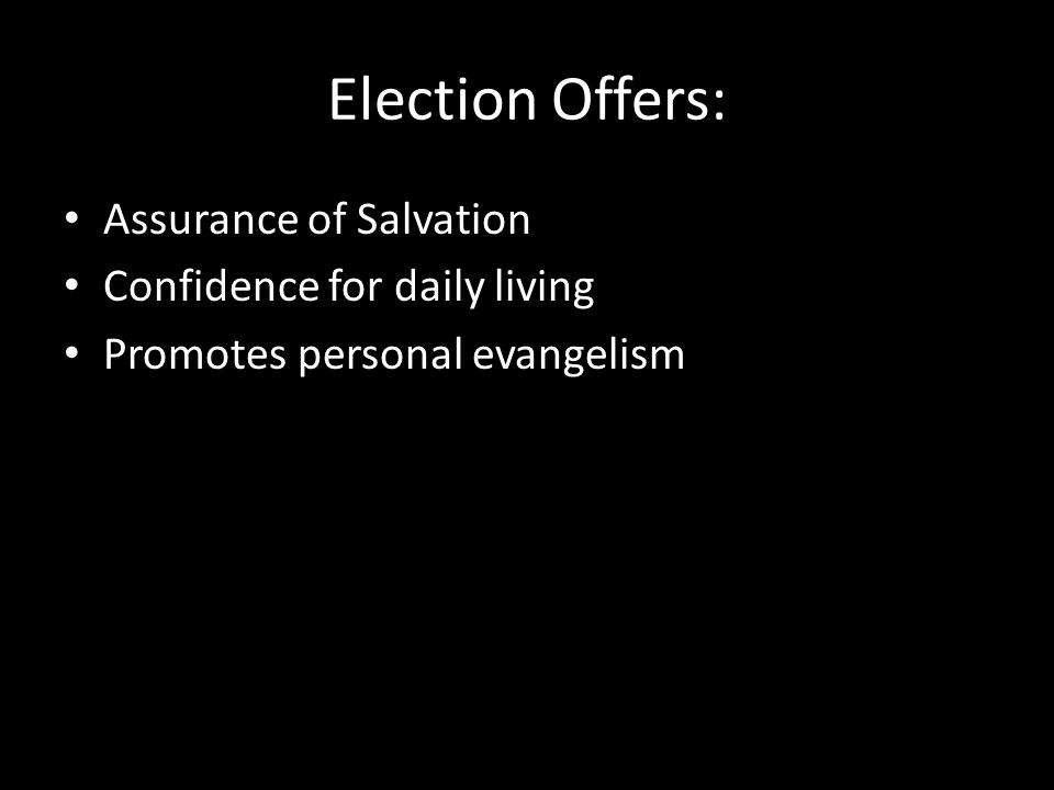 Election Offers: Assurance of Salvation Confidence for daily living Promotes personal evangelism