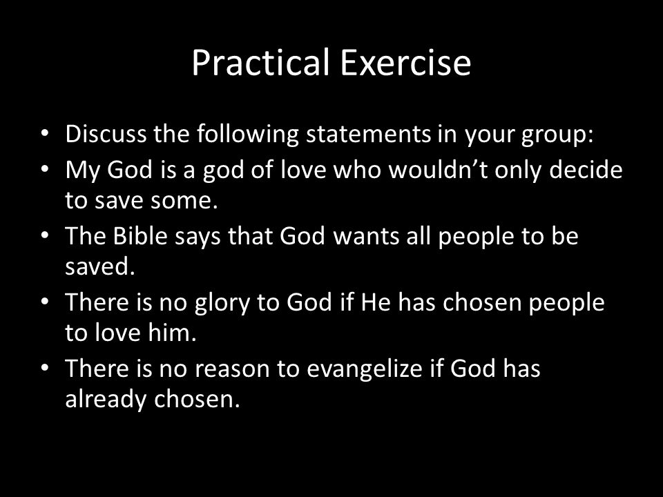 Practical Exercise Discuss the following statements in your group: My God is a god of love who wouldn't only decide to save some. The Bible says that