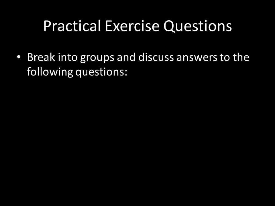 Practical Exercise Questions Break into groups and discuss answers to the following questions:
