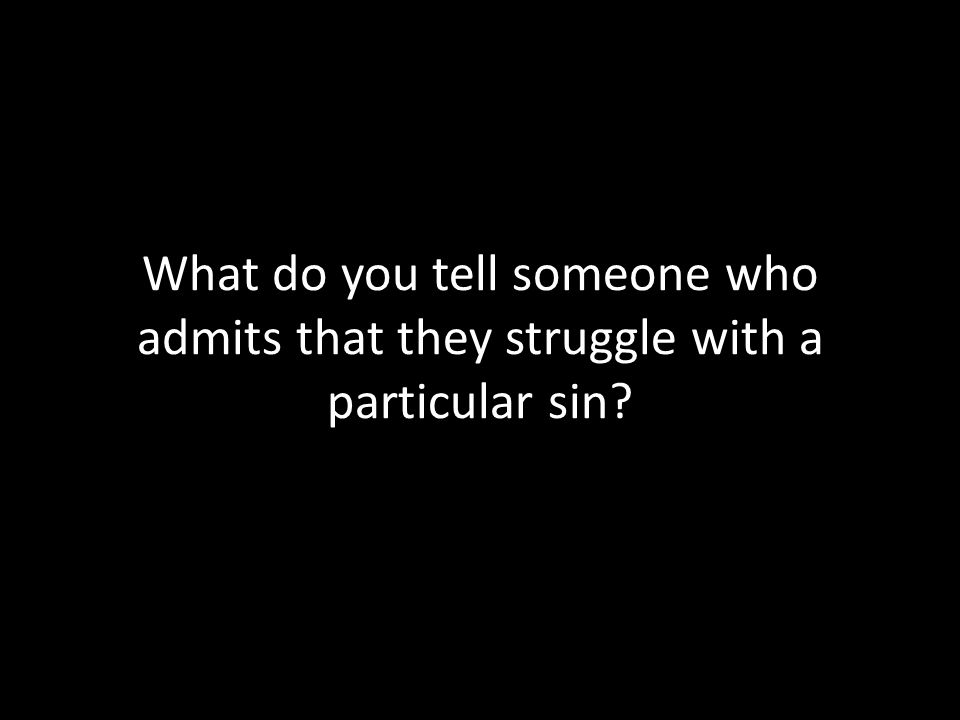 What do you tell someone who admits that they struggle with a particular sin