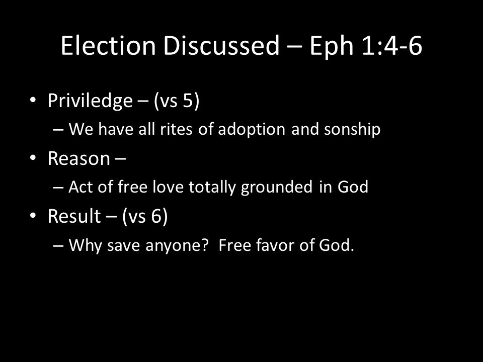 Election Discussed – Eph 1:4-6 Priviledge – (vs 5) – We have all rites of adoption and sonship Reason – – Act of free love totally grounded in God Res