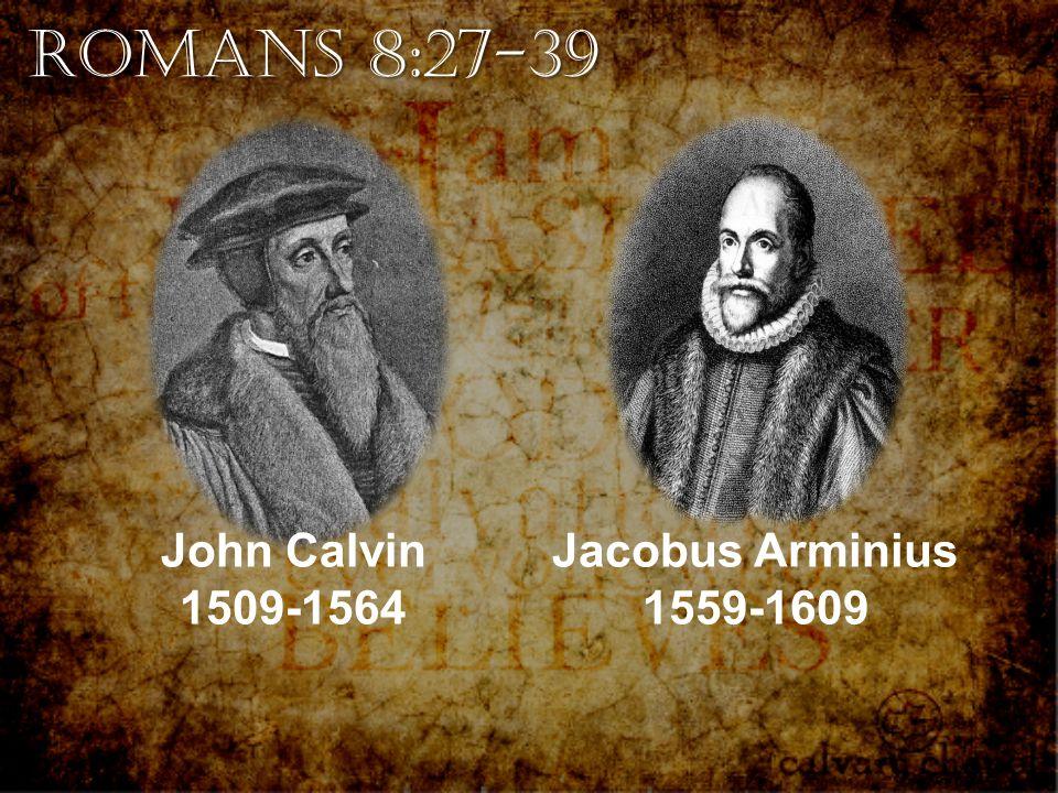 Romans 8:27-39 John Calvin 1509-1564 Jacobus Arminius 1559-1609