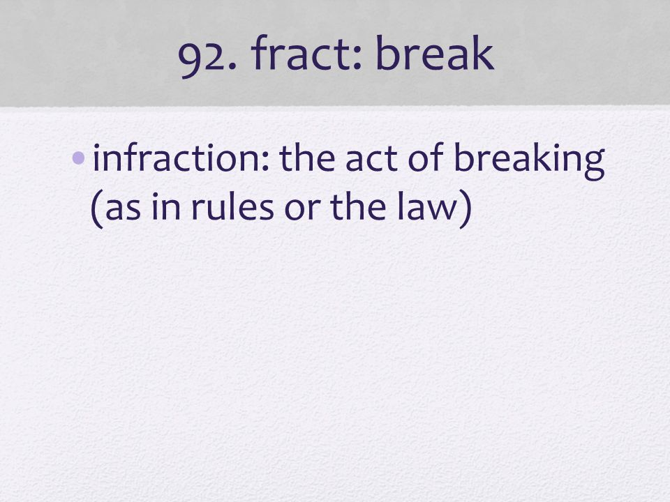 92. fract: break infraction: the act of breaking (as in rules or the law)