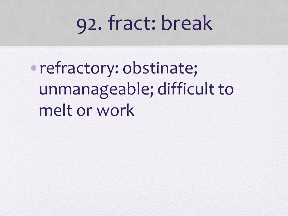 92. fract: break refractory: obstinate; unmanageable; difficult to melt or work