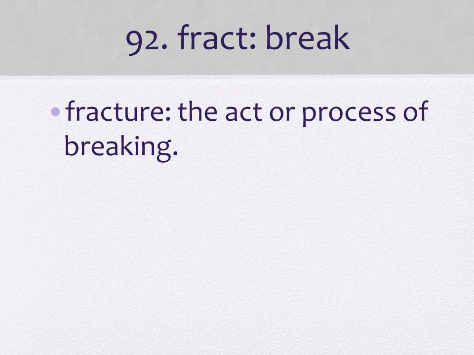 92. fract: break fracture: the act or process of breaking.