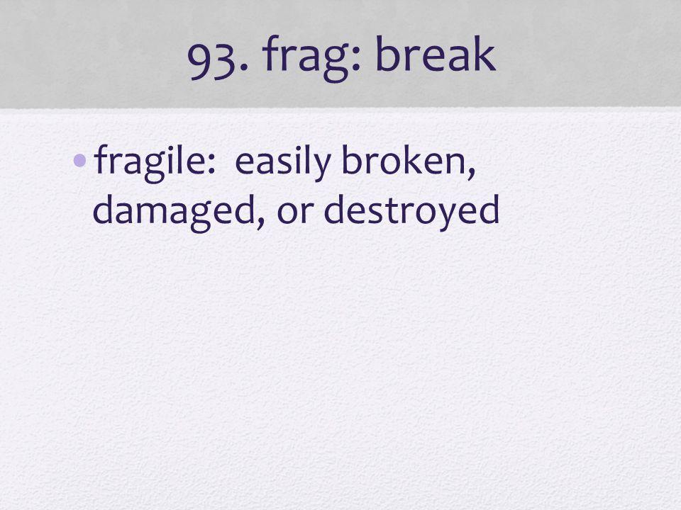 93. frag: break fragile: easily broken, damaged, or destroyed