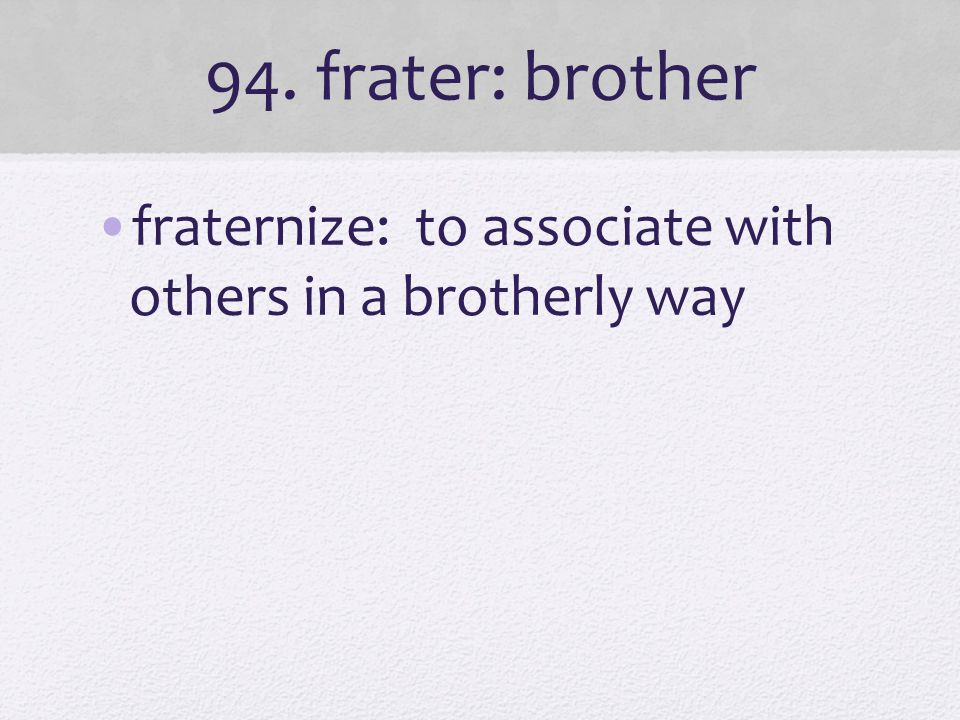 94. frater: brother fraternize: to associate with others in a brotherly way