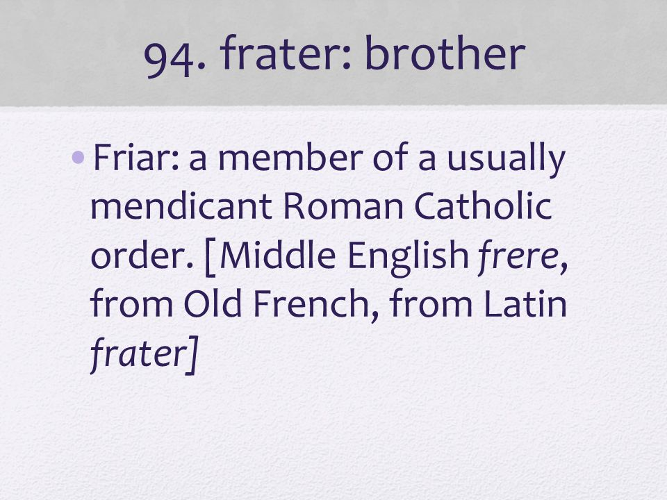 94. frater: brother Friar: a member of a usually mendicant Roman Catholic order.