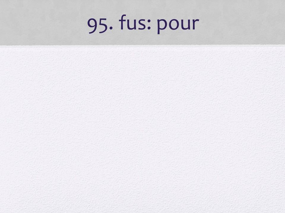 95. fus: pour