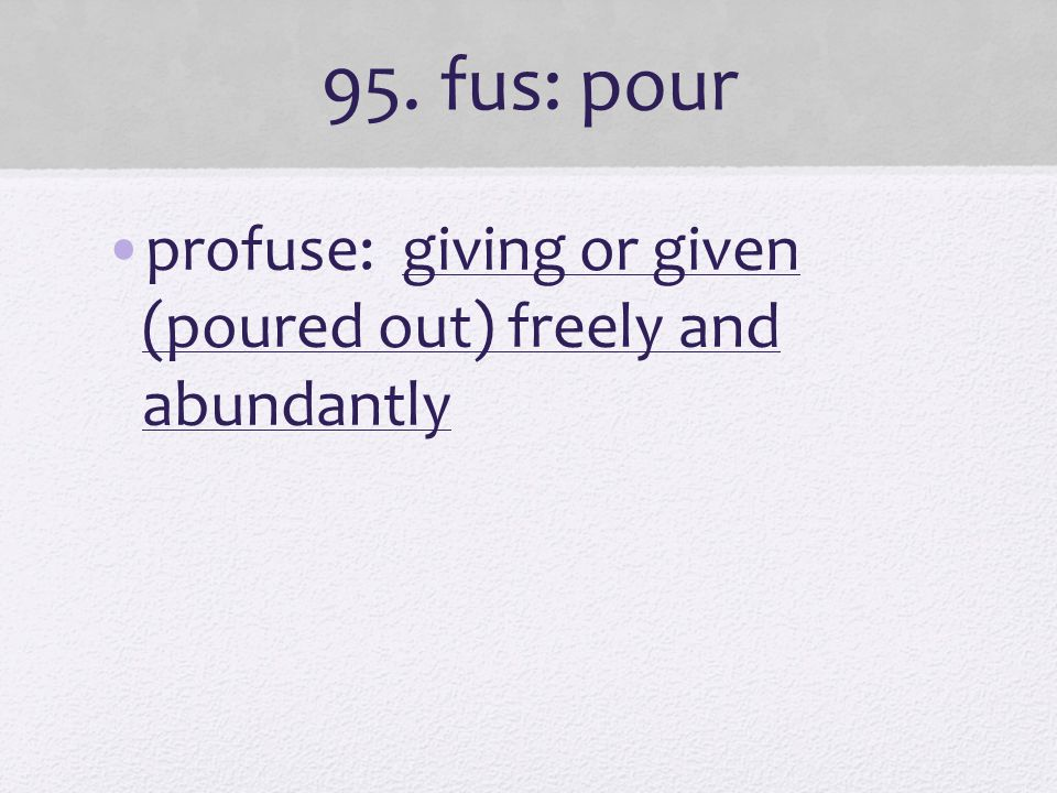 95. fus: pour profuse: giving or given (poured out) freely and abundantly