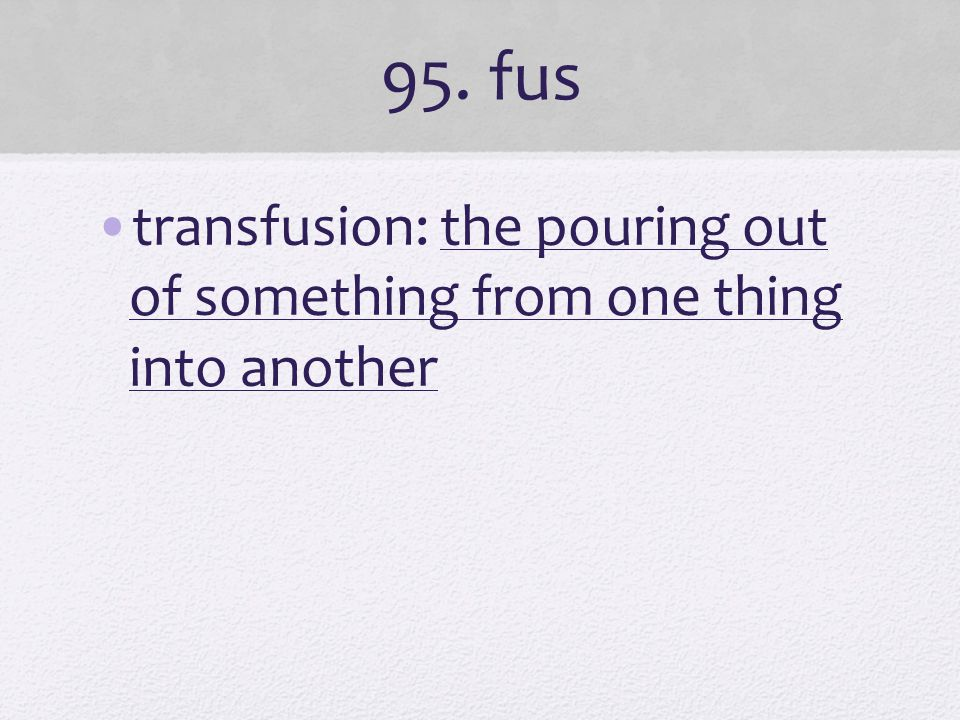 95. fus transfusion: the pouring out of something from one thing into another