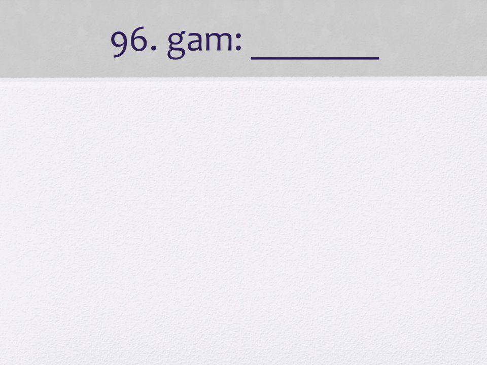96. gam: _______