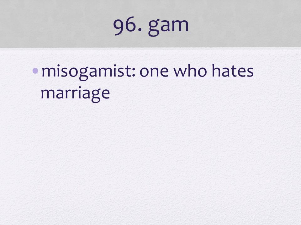 96. gam misogamist: one who hates marriage