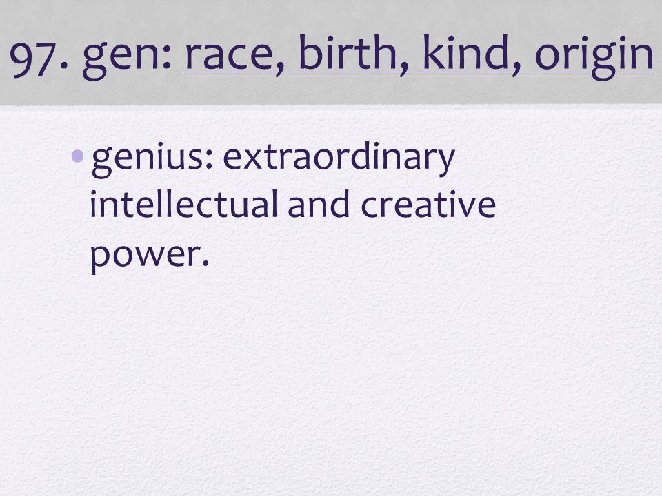 97. gen: race, birth, kind, origin genius: extraordinary intellectual and creative power.