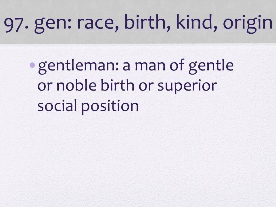 97. gen: race, birth, kind, origin gentleman: a man of gentle or noble birth or superior social position