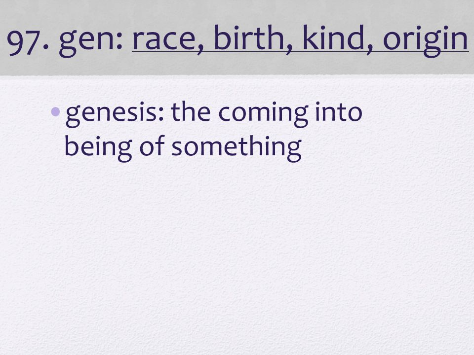 97. gen: race, birth, kind, origin genesis: the coming into being of something