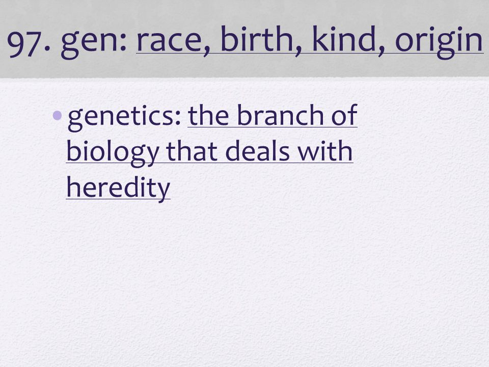 97. gen: race, birth, kind, origin genetics: the branch of biology that deals with heredity