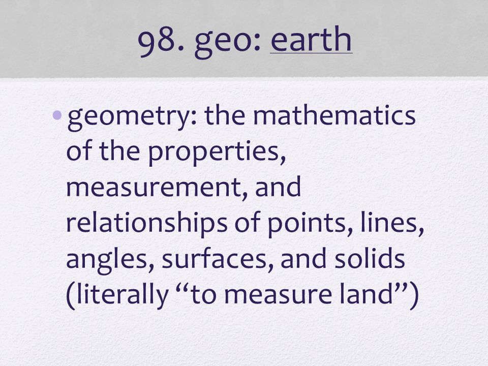 """98. geo: earth geometry: the mathematics of the properties, measurement, and relationships of points, lines, angles, surfaces, and solids (literally """""""