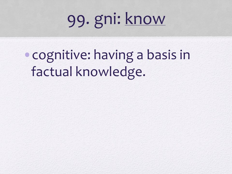 99. gni: know cognitive: having a basis in factual knowledge.