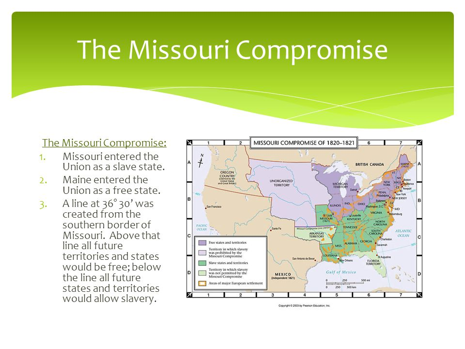 The Missouri Compromise The Missouri Compromise: 1.Missouri entered the Union as a slave state.