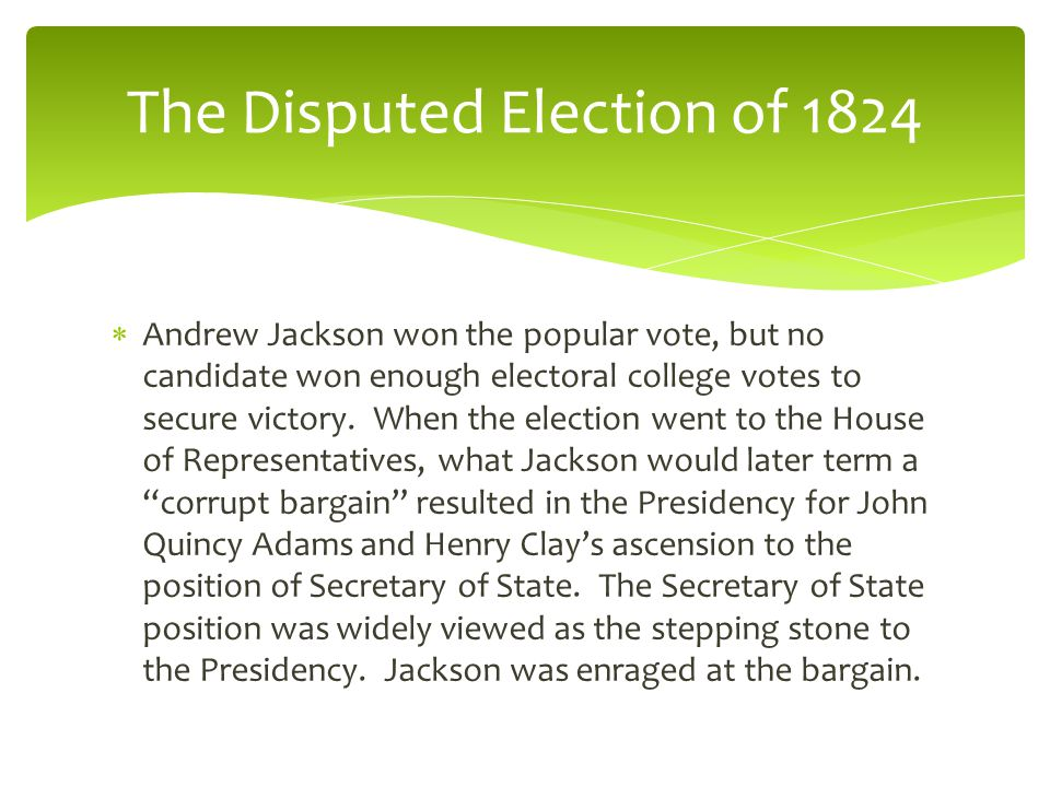  Andrew Jackson won the popular vote, but no candidate won enough electoral college votes to secure victory.