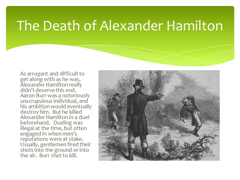 The Death of Alexander Hamilton As arrogant and difficult to get along with as he was, Alexander Hamilton really didn't deserve this end.
