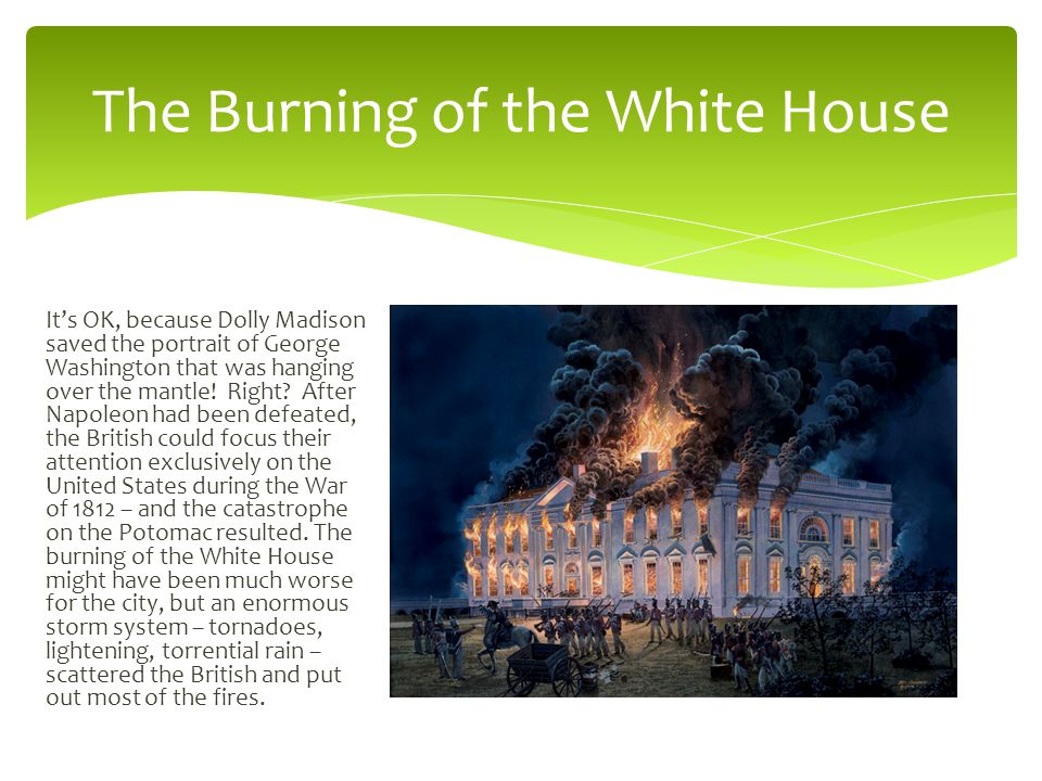 The Burning of the White House It's OK, because Dolly Madison saved the portrait of George Washington that was hanging over the mantle.