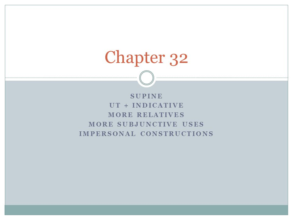SUPINE UT + INDICATIVE MORE RELATIVES MORE SUBJUNCTIVE USES IMPERSONAL CONSTRUCTIONS Chapter 32