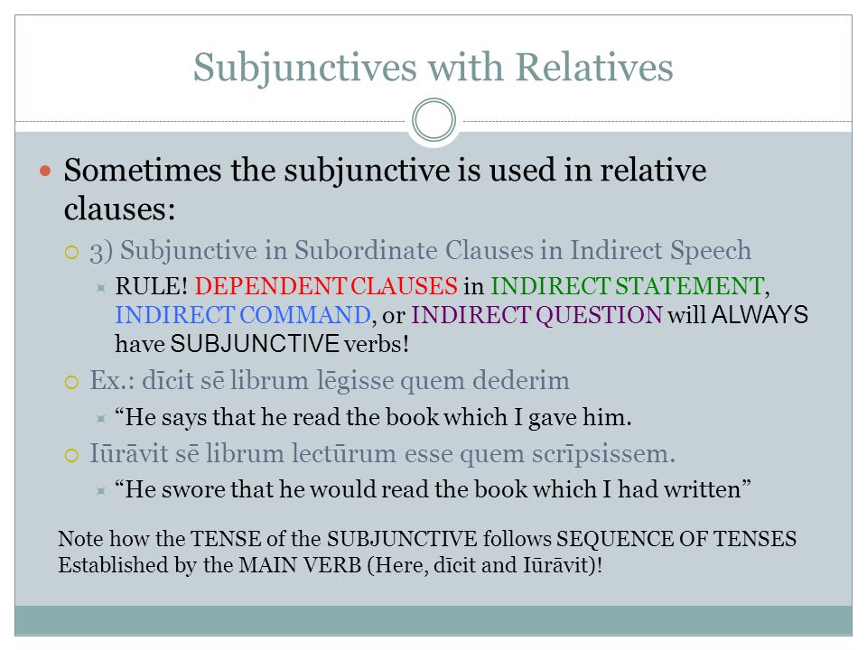Subjunctives with Relatives Sometimes the subjunctive is used in relative clauses:  3) Subjunctive in Subordinate Clauses in Indirect Speech  RULE.
