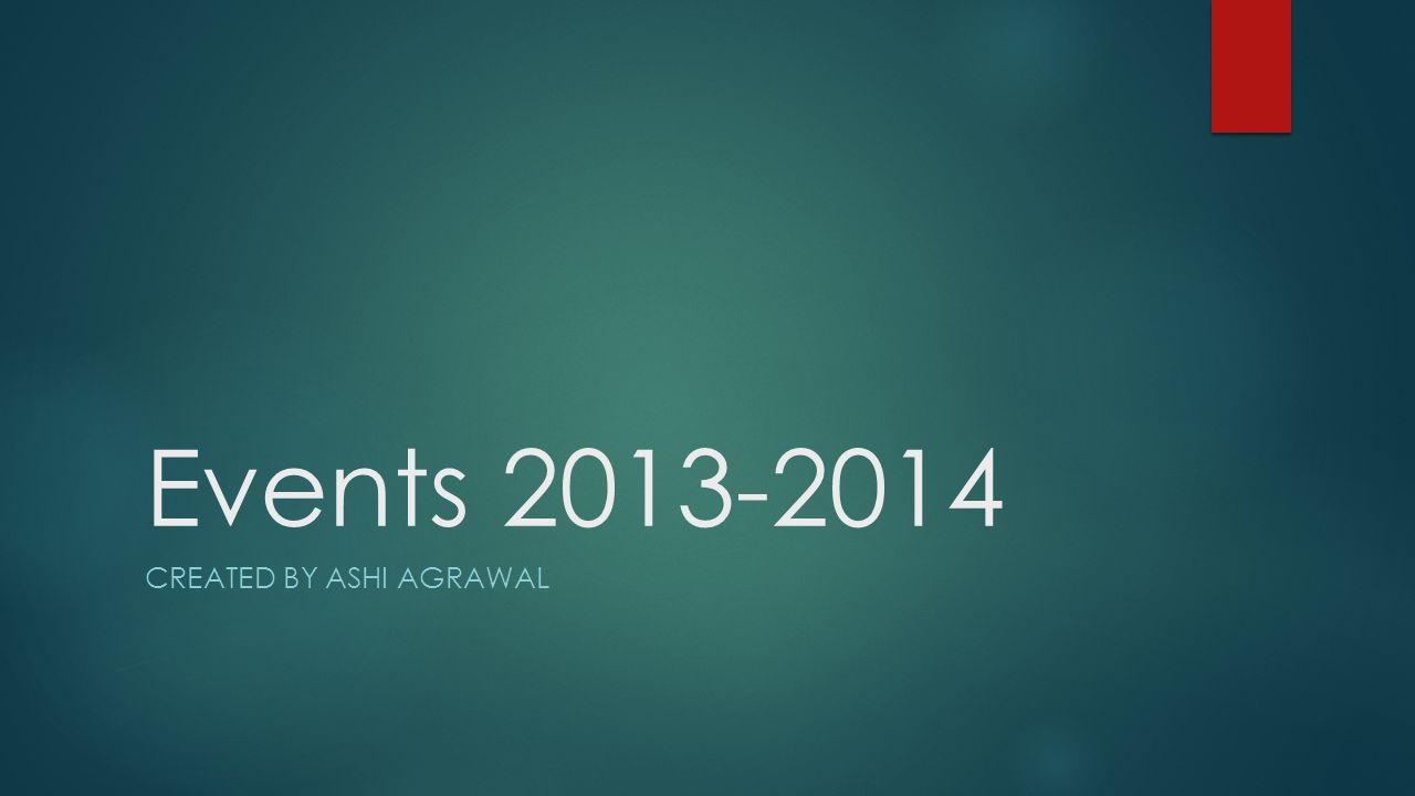 Events 2013-2014 CREATED BY ASHI AGRAWAL