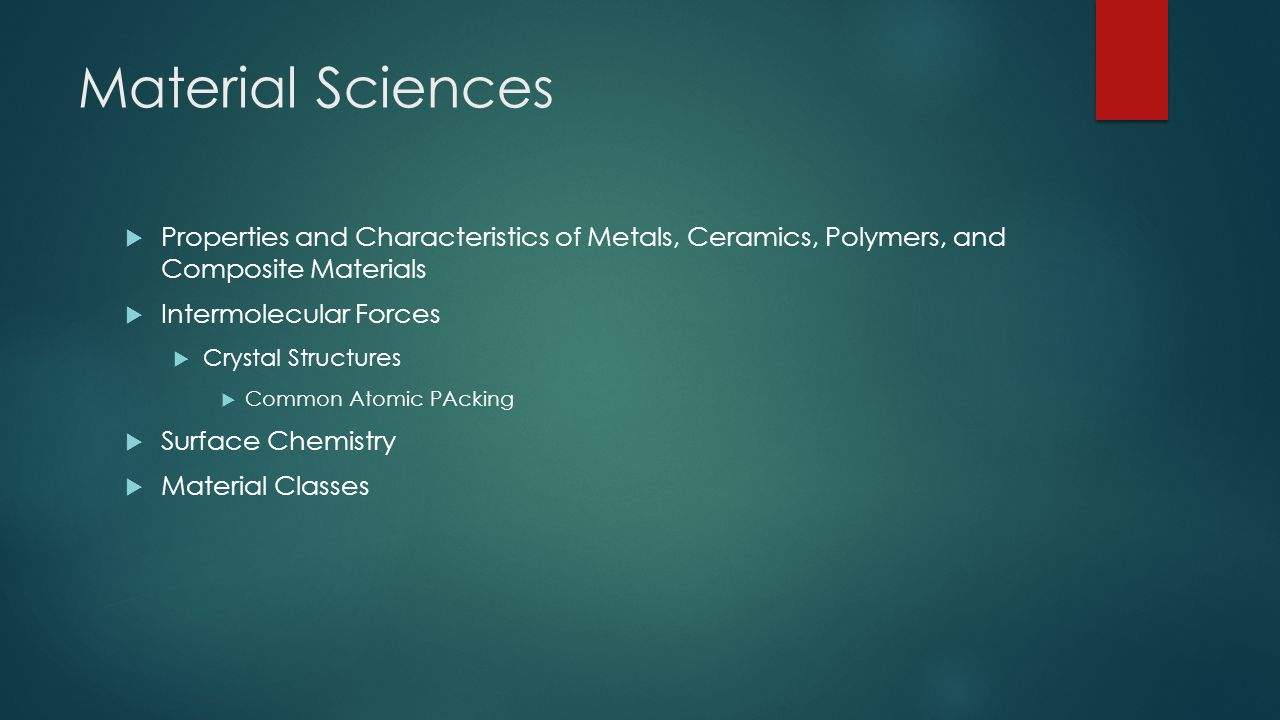 Material Sciences  Properties and Characteristics of Metals, Ceramics, Polymers, and Composite Materials  Intermolecular Forces  Crystal Structures  Common Atomic PAcking  Surface Chemistry  Material Classes