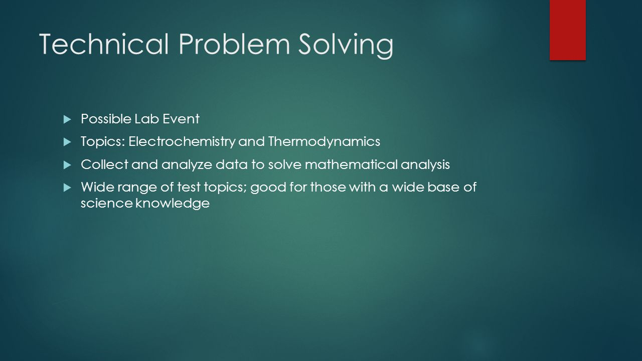 Technical Problem Solving  Possible Lab Event  Topics: Electrochemistry and Thermodynamics  Collect and analyze data to solve mathematical analysis  Wide range of test topics; good for those with a wide base of science knowledge