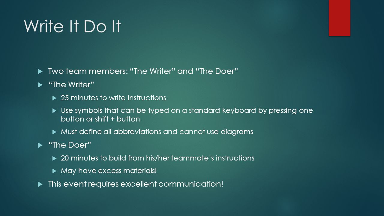 Write It Do It  Two team members: The Writer and The Doer  The Writer  25 minutes to write instructions  Use symbols that can be typed on a standard keyboard by pressing one button or shift + button  Must define all abbreviations and cannot use diagrams  The Doer  20 minutes to build from his/her teammate's instructions  May have excess materials.