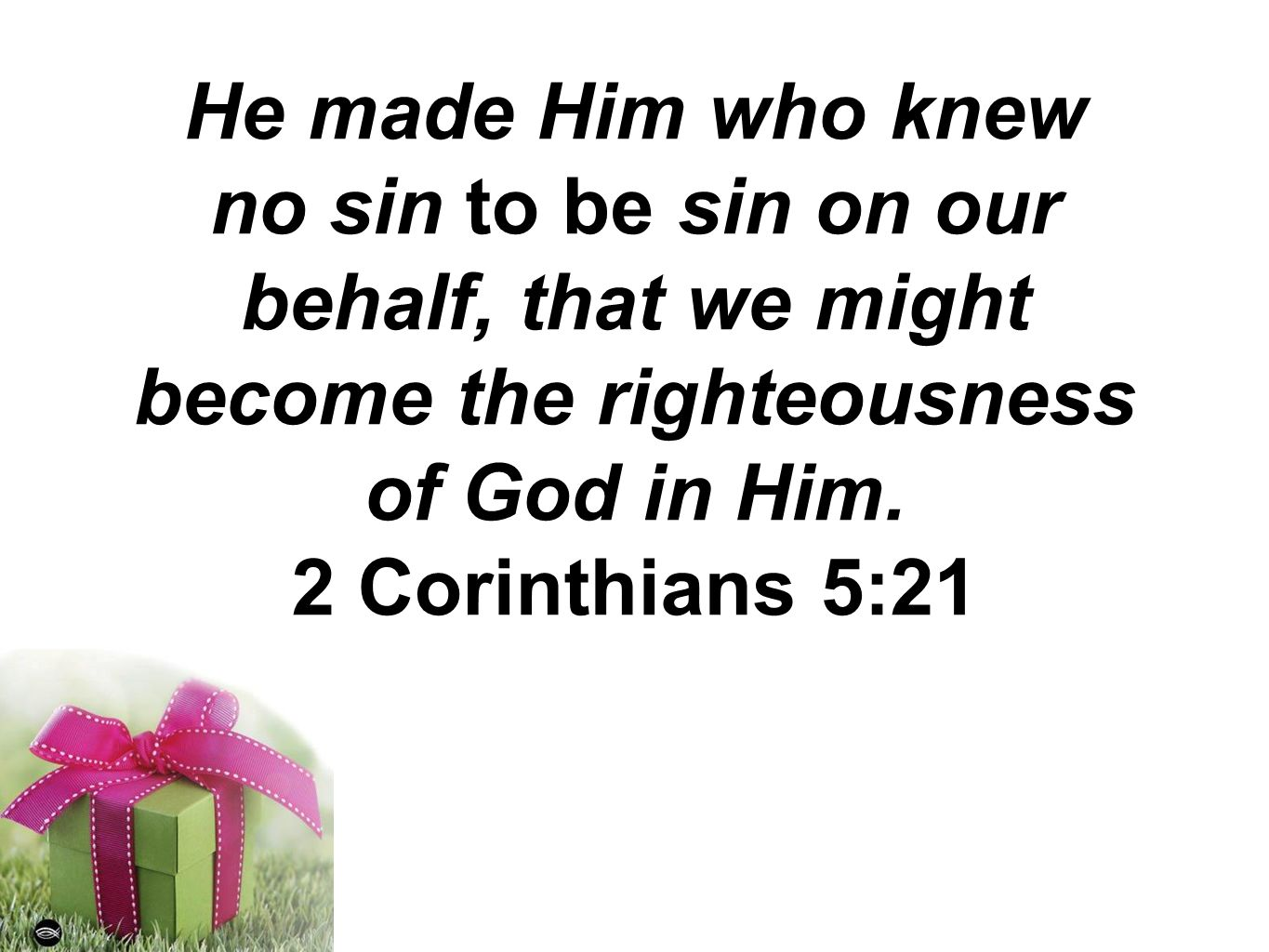 He made Him who knew no sin to be sin on our behalf, that we might become the righteousness of God in Him.