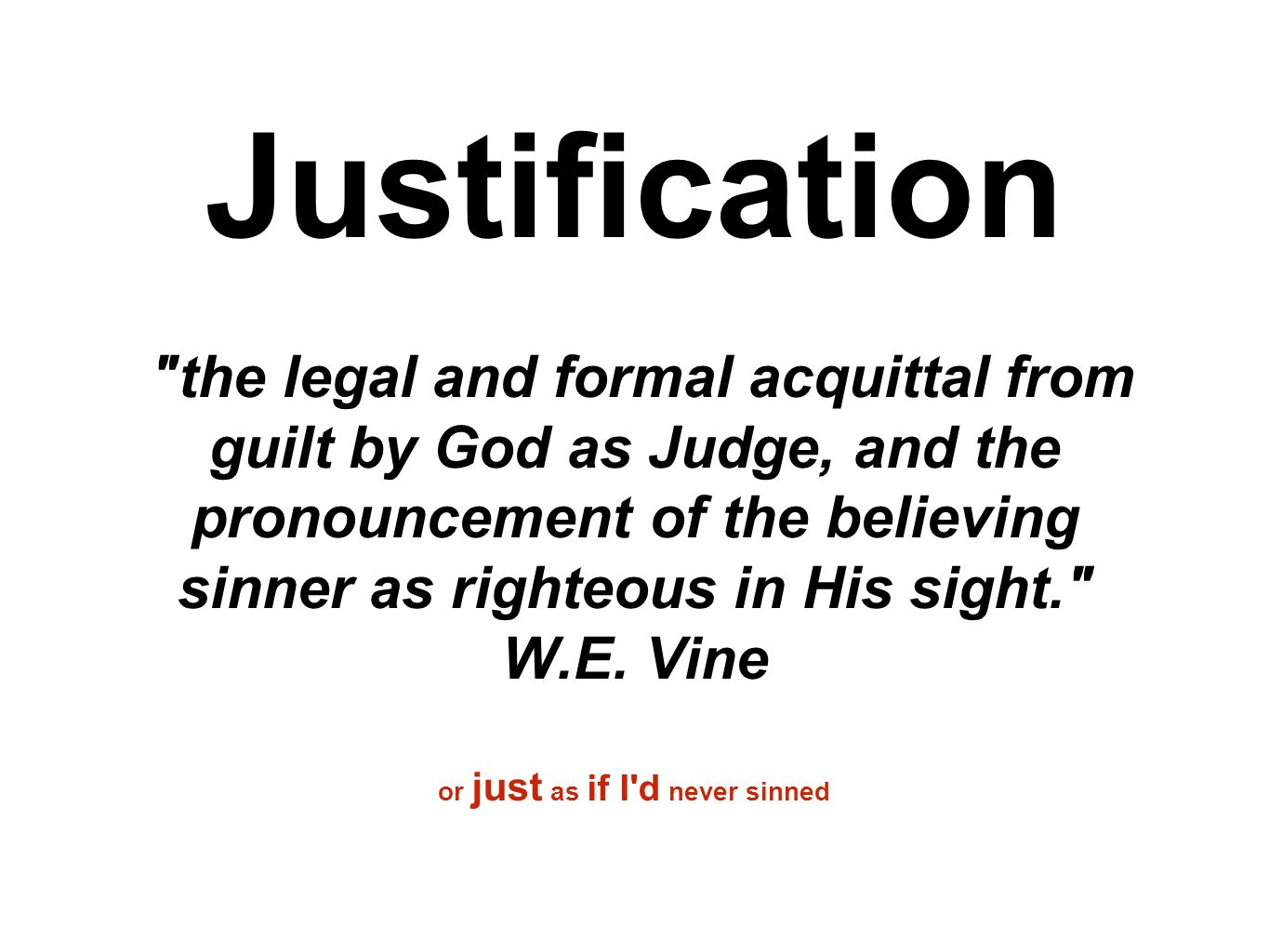 Justification the legal and formal acquittal from guilt by God as Judge, and the pronouncement of the believing sinner as righteous in His sight. W.E.