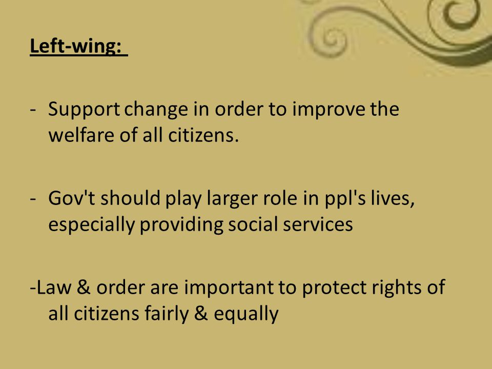 Left-wing: -Support change in order to improve the welfare of all citizens. -Gov't should play larger role in ppl's lives, especially providing social