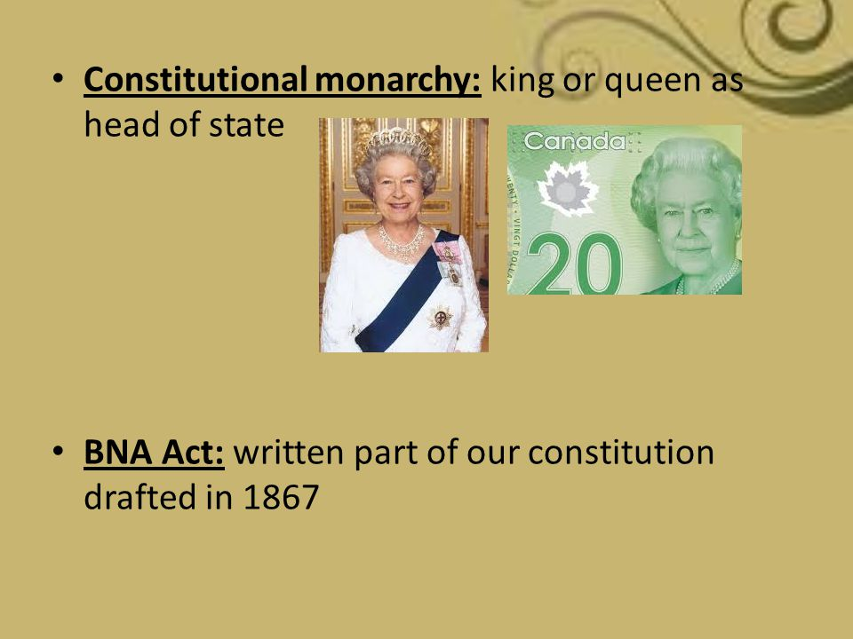 Constitutional monarchy: king or queen as head of state BNA Act: written part of our constitution drafted in 1867