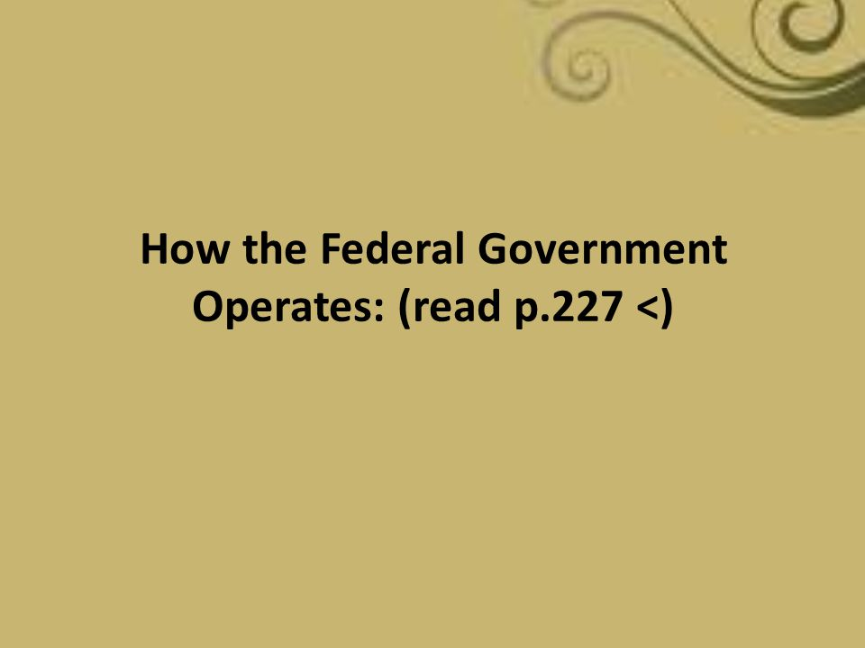 How the Federal Government Operates: (read p.227 <)
