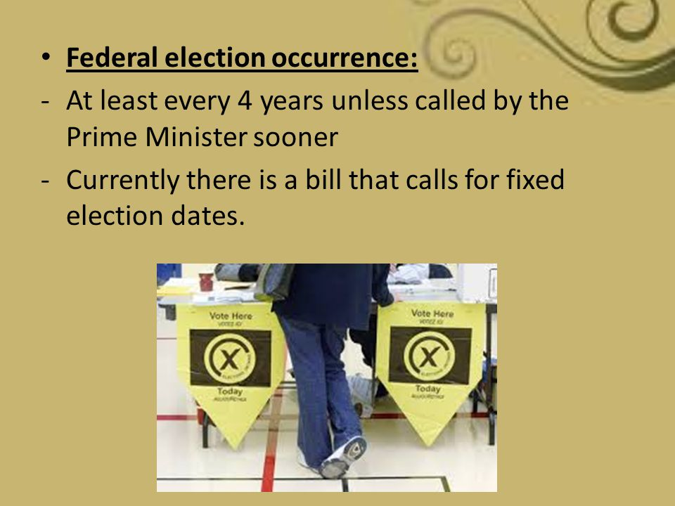 Federal election occurrence: -At least every 4 years unless called by the Prime Minister sooner -Currently there is a bill that calls for fixed electi