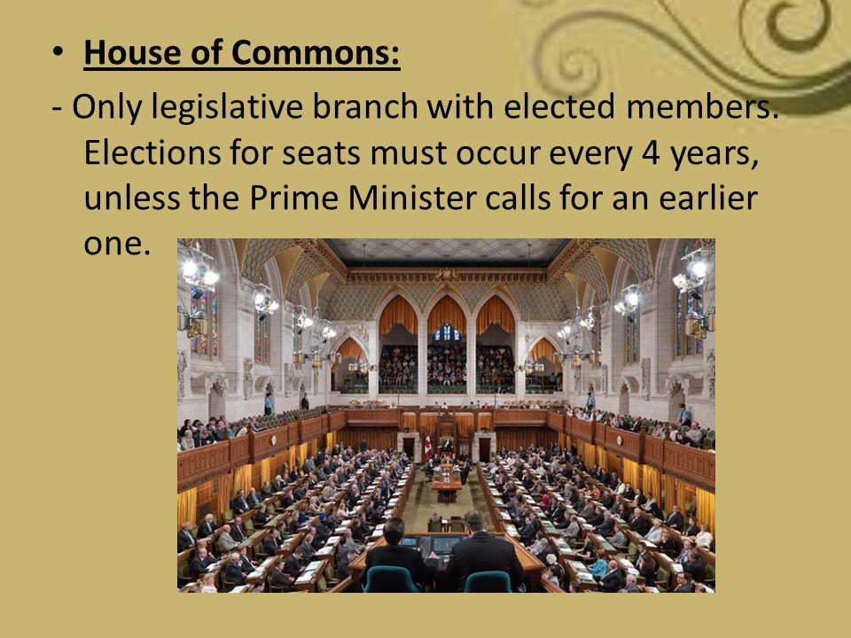 House of Commons: - Only legislative branch with elected members. Elections for seats must occur every 4 years, unless the Prime Minister calls for an