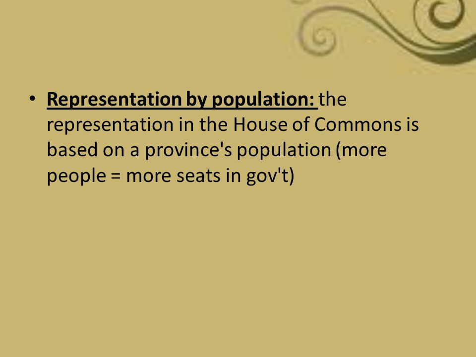 Representation by population: the representation in the House of Commons is based on a province's population (more people = more seats in gov't)